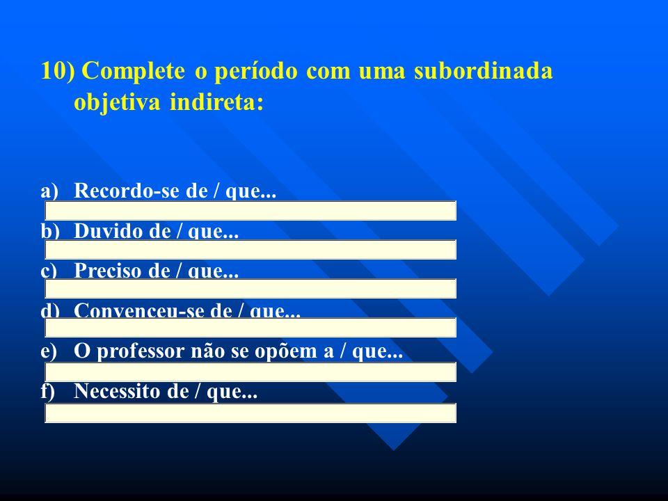 10) Complete o período com uma subordinada objetiva indireta: a) a)Recordo-se de / que... b) b)Duvido de / que... c) c)Preciso de / que... d) d)Conven