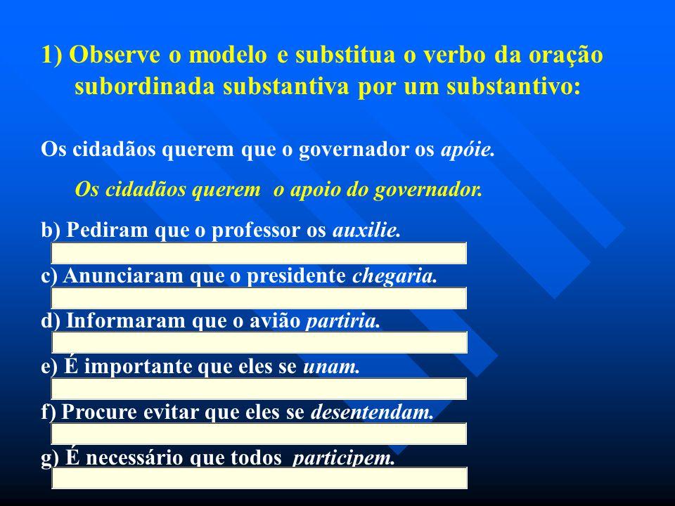 1) Observe o modelo e substitua o verbo da oração subordinada substantiva por um substantivo: Os cidadãos querem que o governador os apóie. Os cidadão