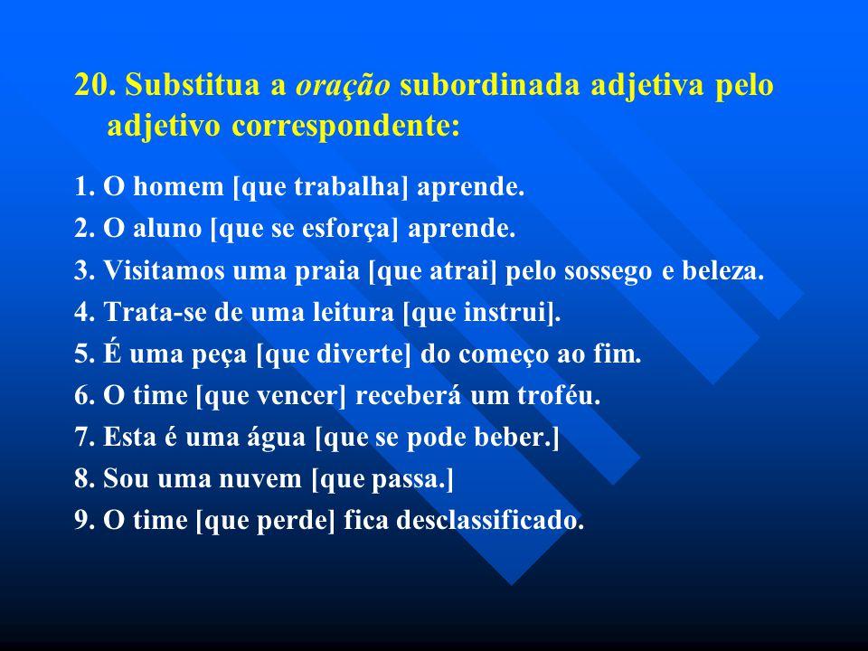 20. Substitua a oração subordinada adjetiva pelo adjetivo correspondente: 1. O homem [que trabalha] aprende. 2. O aluno [que se esforça] aprende. 3. V