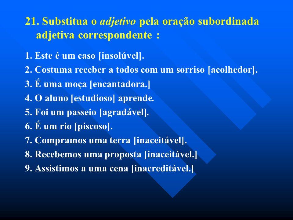 21. Substitua o adjetivo pela oração subordinada adjetiva correspondente : 1. Este é um caso [insolúvel]. 2. Costuma receber a todos com um sorriso [a