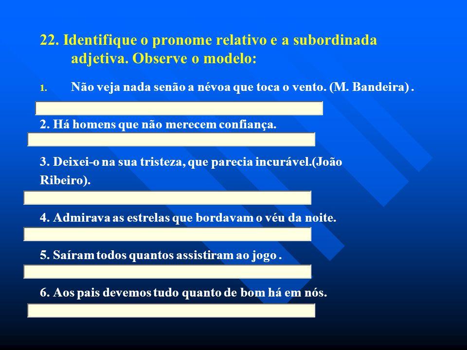 22. Identifique o pronome relativo e a subordinada adjetiva. Observe o modelo: 1. 1. Não veja nada senão a névoa que toca o vento. (M. Bandeira). 2. H