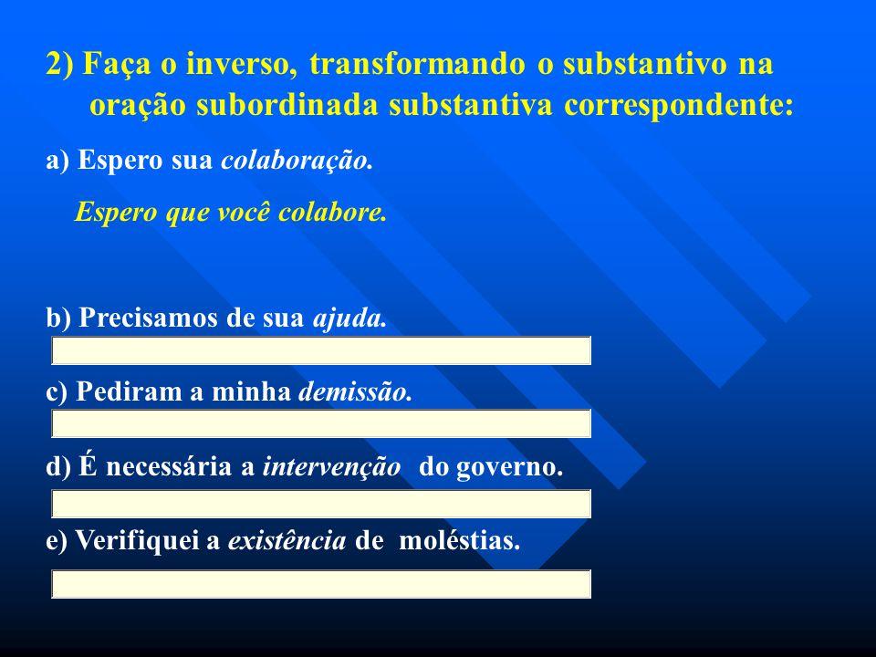 2) Faça o inverso, transformando o substantivo na oração subordinada substantiva correspondente: a) Espero sua colaboração. Espero que você colabore.