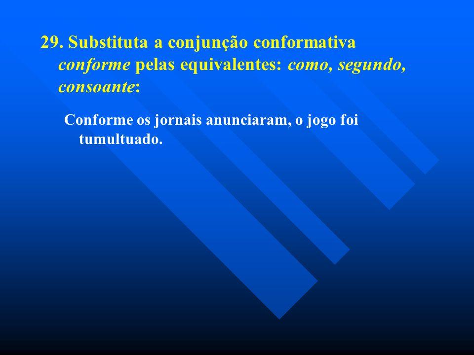 29. Substituta a conjunção conformativa conforme pelas equivalentes: como, segundo, consoante: Conforme os jornais anunciaram, o jogo foi tumultuado.