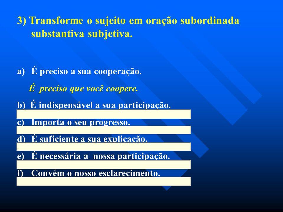 3) Transforme o sujeito em oração subordinada substantiva subjetiva. a) a)É preciso a sua cooperação. É preciso que você coopere. b) É indispensável a