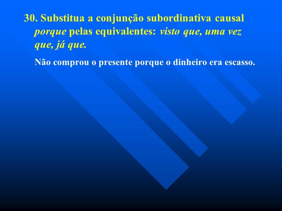 30. Substitua a conjunção subordinativa causal porque pelas equivalentes: visto que, uma vez que, já que. Não comprou o presente porque o dinheiro era