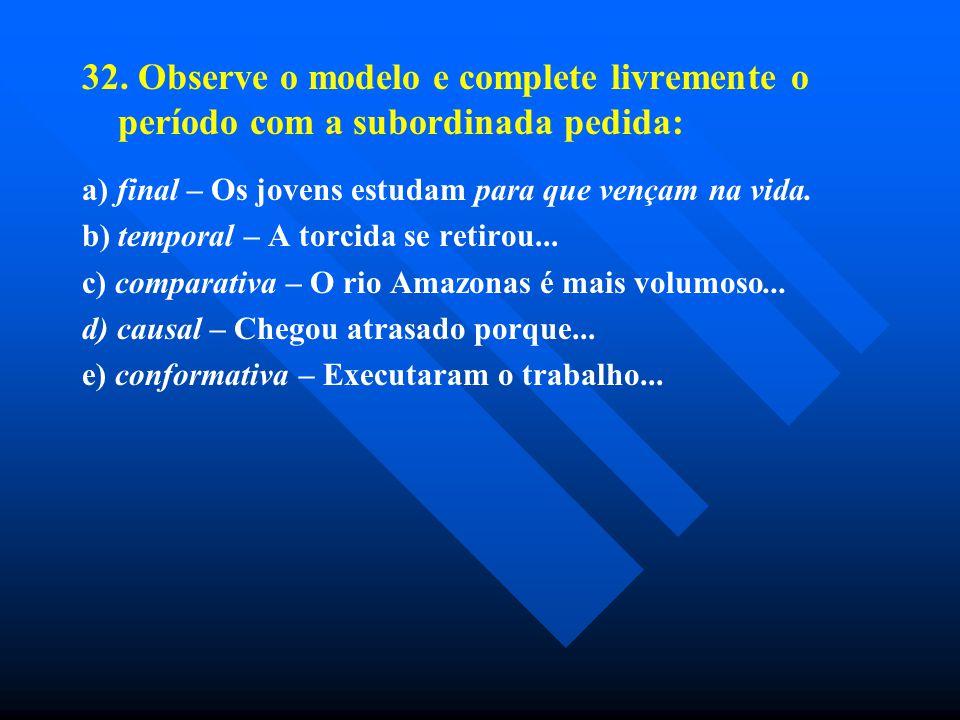 32. Observe o modelo e complete livremente o período com a subordinada pedida: a) final – Os jovens estudam para que vençam na vida. b) temporal – A t