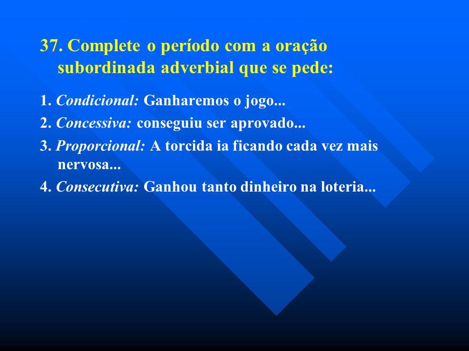 37. Complete o período com a oração subordinada adverbial que se pede: 1. Condicional: Ganharemos o jogo... 2. Concessiva: conseguiu ser aprovado... 3