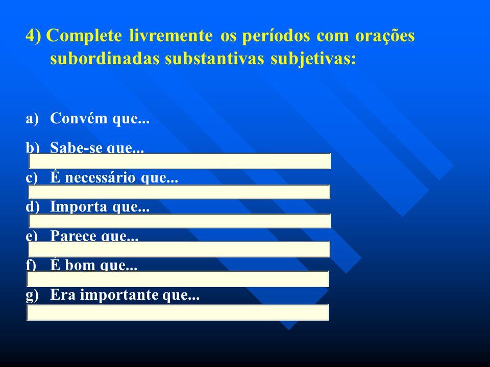 4) Complete livremente os períodos com orações subordinadas substantivas subjetivas: a) a)Convém que... b) b)Sabe-se que... c) c)É necessário que... d