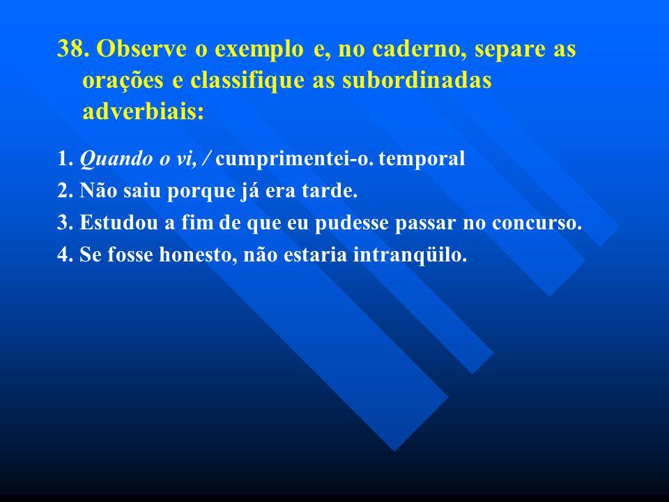 38. Observe o exemplo e, no caderno, separe as orações e classifique as subordinadas adverbiais: 1. Quando o vi, / cumprimentei-o. temporal 2. Não sai