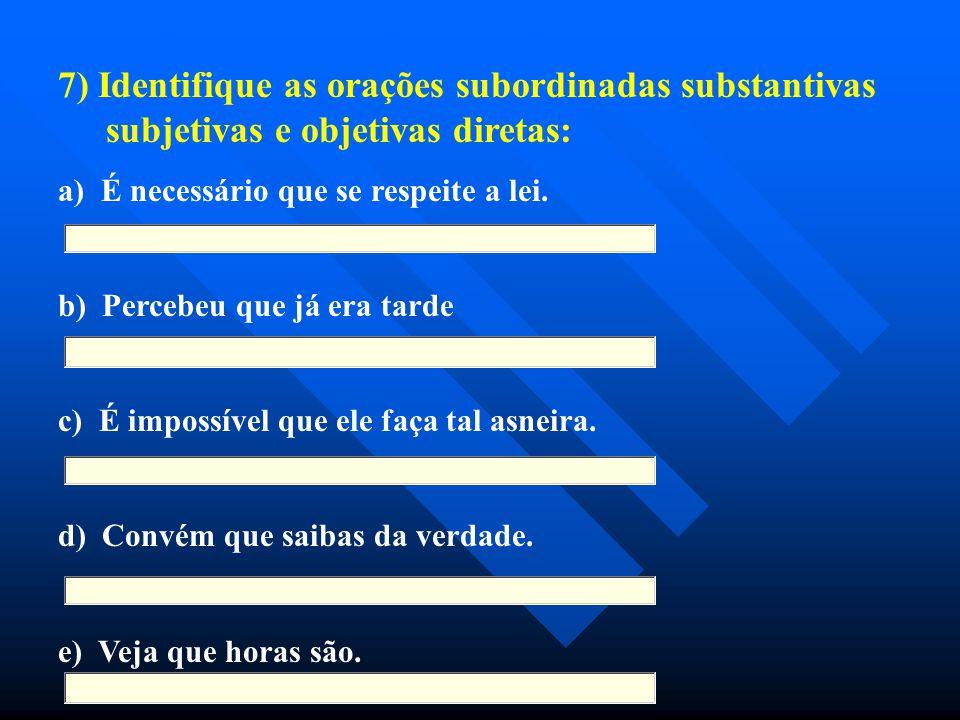 7) Identifique as orações subordinadas substantivas subjetivas e objetivas diretas: a) É necessário que se respeite a lei. b) Percebeu que já era tard
