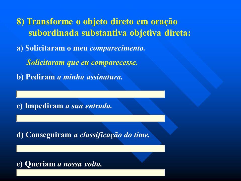 8) Transforme o objeto direto em oração subordinada substantiva objetiva direta: a) Solicitaram o meu comparecimento. Solicitaram que eu comparecesse.