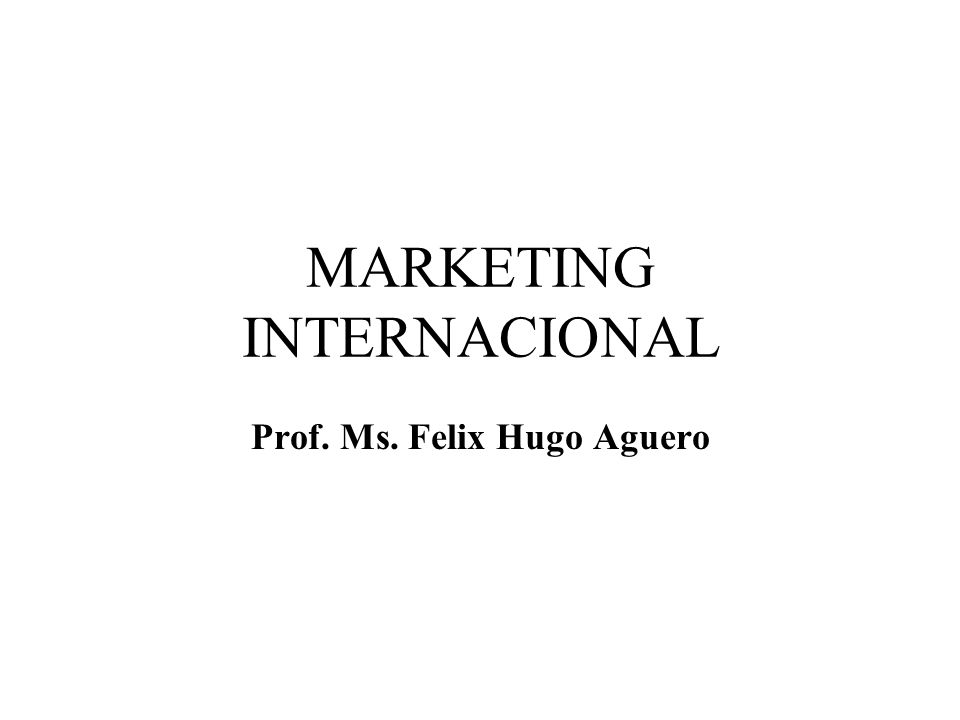 MARKETING INTERNACIONAL Prof. Ms. Felix Hugo Aguero