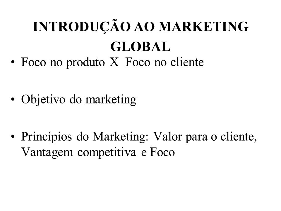 INTRODUÇÃO AO MARKETING GLOBAL Foco no produto X Foco no cliente Objetivo do marketing Princípios do Marketing: Valor para o cliente, Vantagem competi