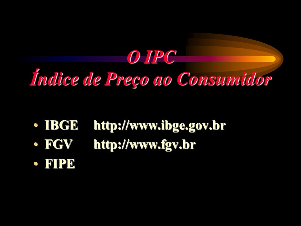 O IPC Índice de Preço ao Consumidor IBGEhttp://www.ibge.gov.brIBGEhttp://www.ibge.gov.br FGVhttp://www.fgv.brFGVhttp://www.fgv.br FIPEFIPE