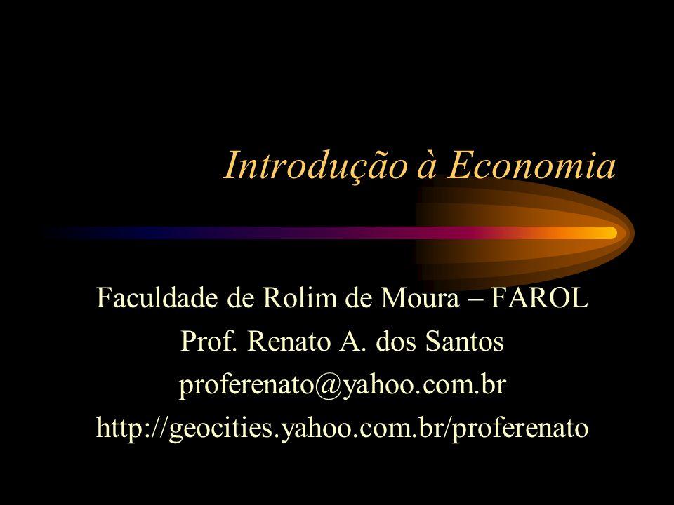 Introdução à Economia Faculdade de Rolim de Moura – FAROL Prof. Renato A. dos Santos proferenato@yahoo.com.br http://geocities.yahoo.com.br/proferenat