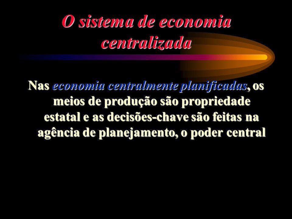 O sistema de economia centralizada Nas economia centralmente planificadas, os meios de produção são propriedade estatal e as decisões-chave são feitas
