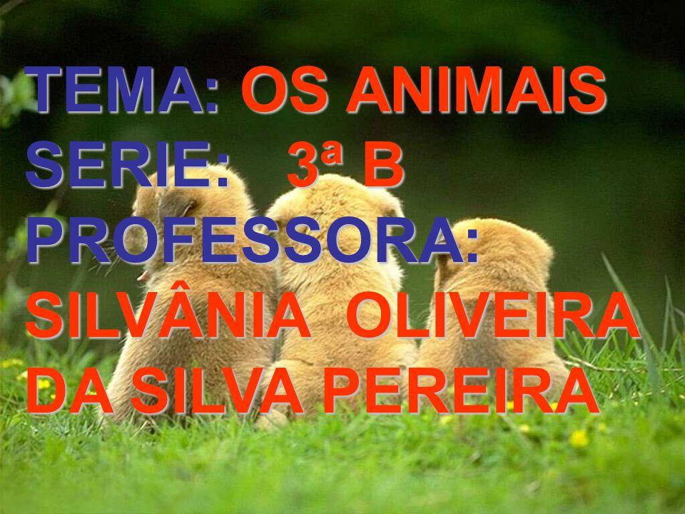 TEMA: OS ANIMAIS SERIE: 3ª B PROFESSORA: SILVÂNIA OLIVEIRA DA SILVA PEREIRA