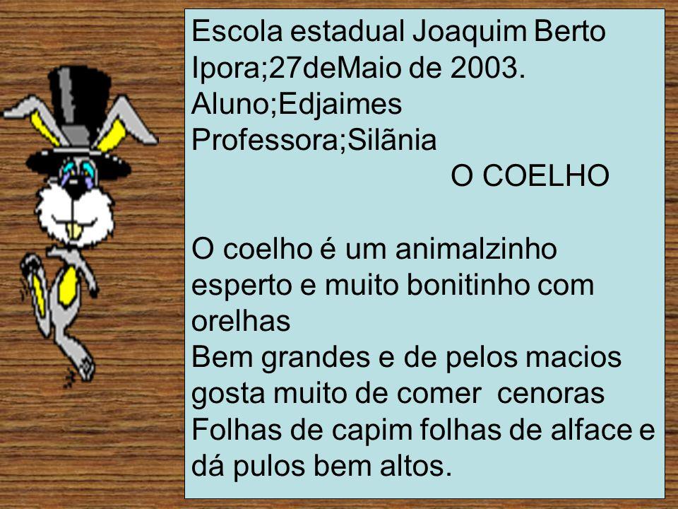 Escola estadual Joaquim Berto Ipora;27deMaio de 2003. Aluno;Edjaimes Professora;Silãnia O COELHO O coelho é um animalzinho esperto e muito bonitinho c