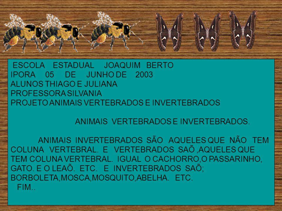 ESCOLA ESTADUAL JOAQUIM BERTO IPORA 05 DE JUNHO DE 2003 ALUNOS THIAGO E JULIANA PROFESSORA SILVANIA PROJETO ANIMAIS VERTEBRADOS E INVERTEBRADOS ANIMAIS VERTEBRADOS E INVERTEBRADOS.