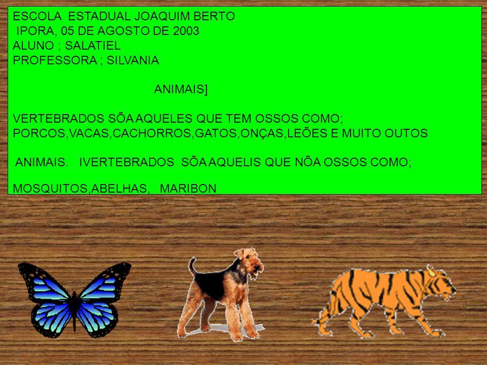 ESCOLA ESTADUAL JOAQUIM BERTO IPORA, 05 DE AGOSTO DE 2003 ALUNO ; SALATIEL PROFESSORA ; SILVANIA ANIMAIS] VERTEBRADOS SÕA AQUELES QUE TEM OSSOS COMO; PORCOS,VACAS,CACHORROS,GATOS,ONÇAS,LEÕES E MUITO OUTOS ANIMAIS.