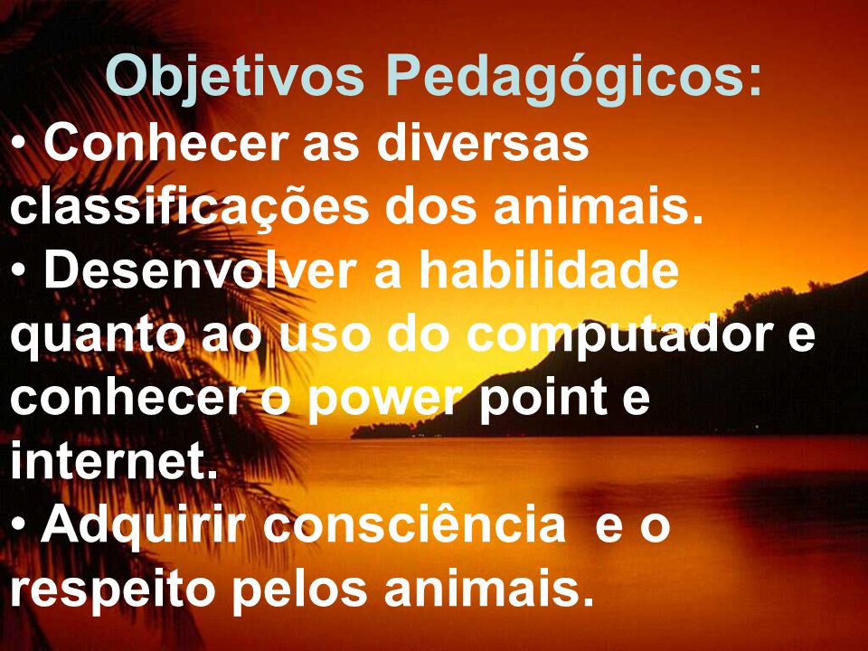 Objetivos Pedagógicos: Conhecer as diversas classificações dos animais. Desenvolver a habilidade quanto ao uso do computador e conhecer o power point