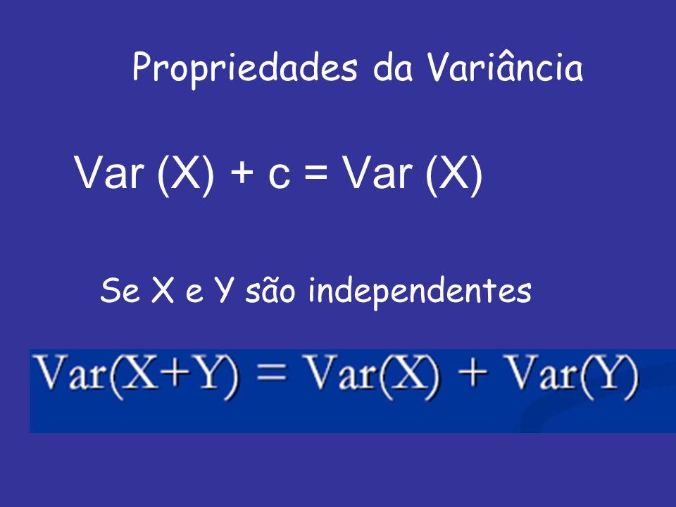 Propriedades da Variância Var (X) + c = Var (X) Se X e Y são independentes