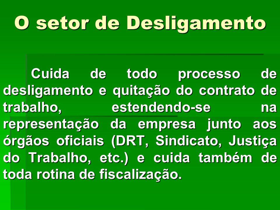 O setor de Desligamento Cuida de todo processo de desligamento e quitação do contrato de trabalho, estendendo-se na representação da empresa junto aos órgãos oficiais (DRT, Sindicato, Justiça do Trabalho, etc.) e cuida também de toda rotina de fiscalização.