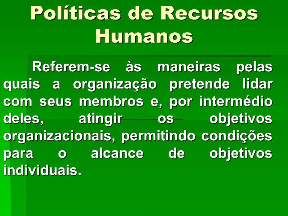 Políticas de Recursos Humanos Referem-se às maneiras pelas quais a organização pretende lidar com seus membros e, por intermédio deles, atingir os objetivos organizacionais, permitindo condições para o alcance de objetivos individuais.