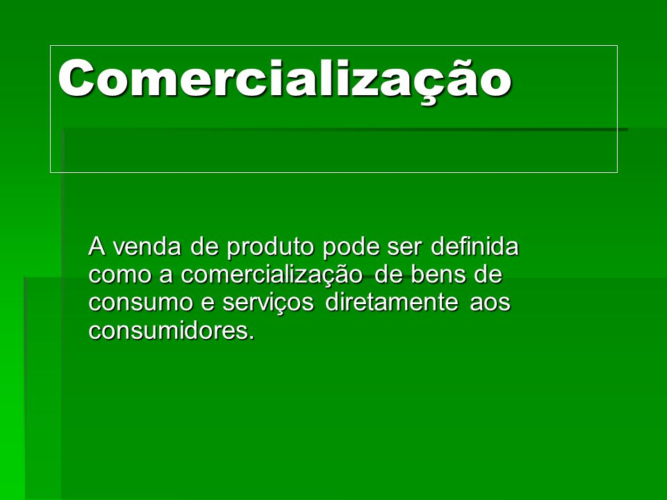 Comercialização A venda de produto pode ser definida como a comercialização de bens de consumo e serviços diretamente aos consumidores.