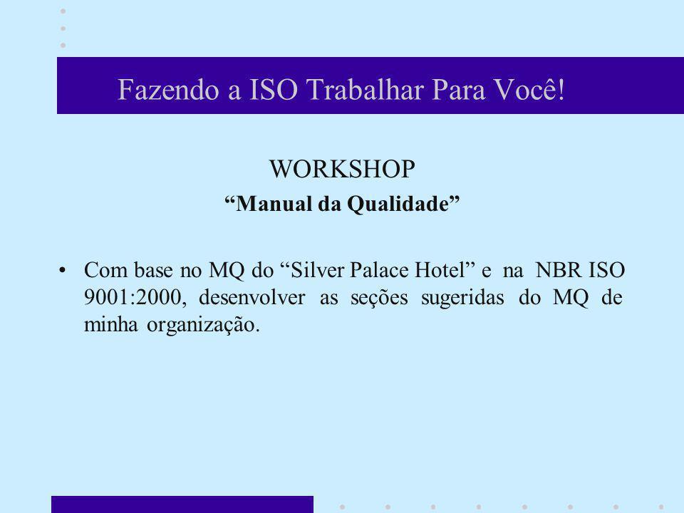 Fazendo a ISO Trabalhar Para Você! WORKSHOP Manual da Qualidade Com base no MQ do Silver Palace Hotel e na NBR ISO 9001:2000, desenvolver as seções su