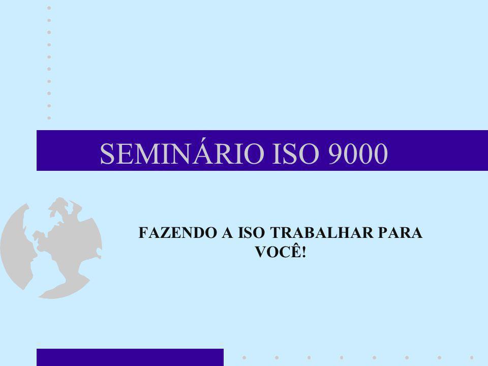 SEMINÁRIO ISO 9000 FAZENDO A ISO TRABALHAR PARA VOCÊ! Nesta altura do seminário, devemos começar a ter o sentimento prático da implementação de um SGQ