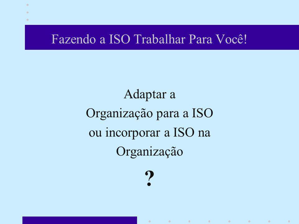 Fazendo a ISO Trabalhar Para Você! Adaptar a Organização para a ISO ou incorporar a ISO na Organização ? E a 1ª pergunta é: vamos alterar todo o negóc