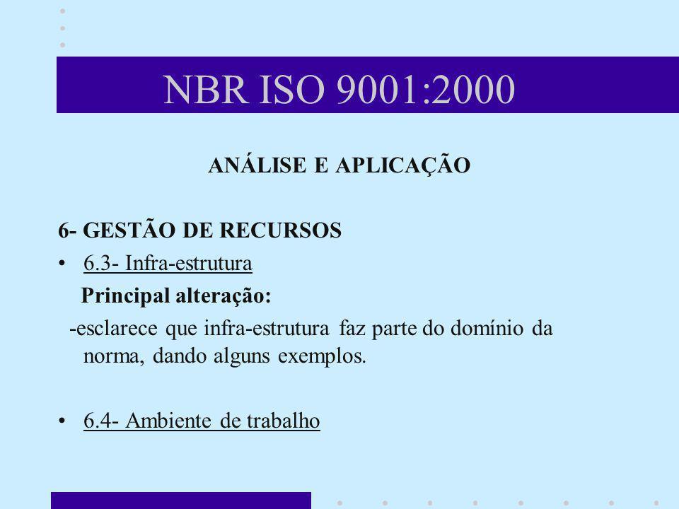 NBR ISO 9001:2000 ANÁLISE E APLICAÇÃO 6- GESTÃO DE RECURSOS 6.3- Infra-estrutura Principal alteração: -esclarece que infra-estrutura faz parte do domí