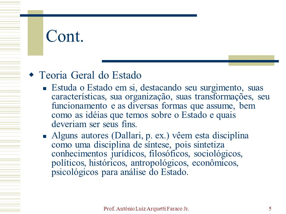 Prof. Antônio Luiz Arquetti Faraco Jr.5 Cont. Teoria Geral do Estado Estuda o Estado em si, destacando seu surgimento, suas características, sua organ
