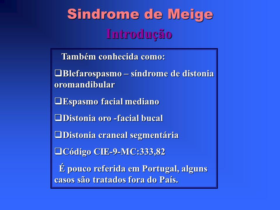 Sindrome de Meige Introdução Também conhecida como: Blefarospasmo – síndrome de distonia oromandibular Blefarospasmo – síndrome de distonia oromandibular Espasmo facial mediano Espasmo facial mediano Distonia oro -facial bucal Distonia oro -facial bucal Distonia craneal segmentária Distonia craneal segmentária Código CIE-9-MC:333,82 Código CIE-9-MC:333,82 É pouco referida em Portugal, alguns casos são tratados fora do País.