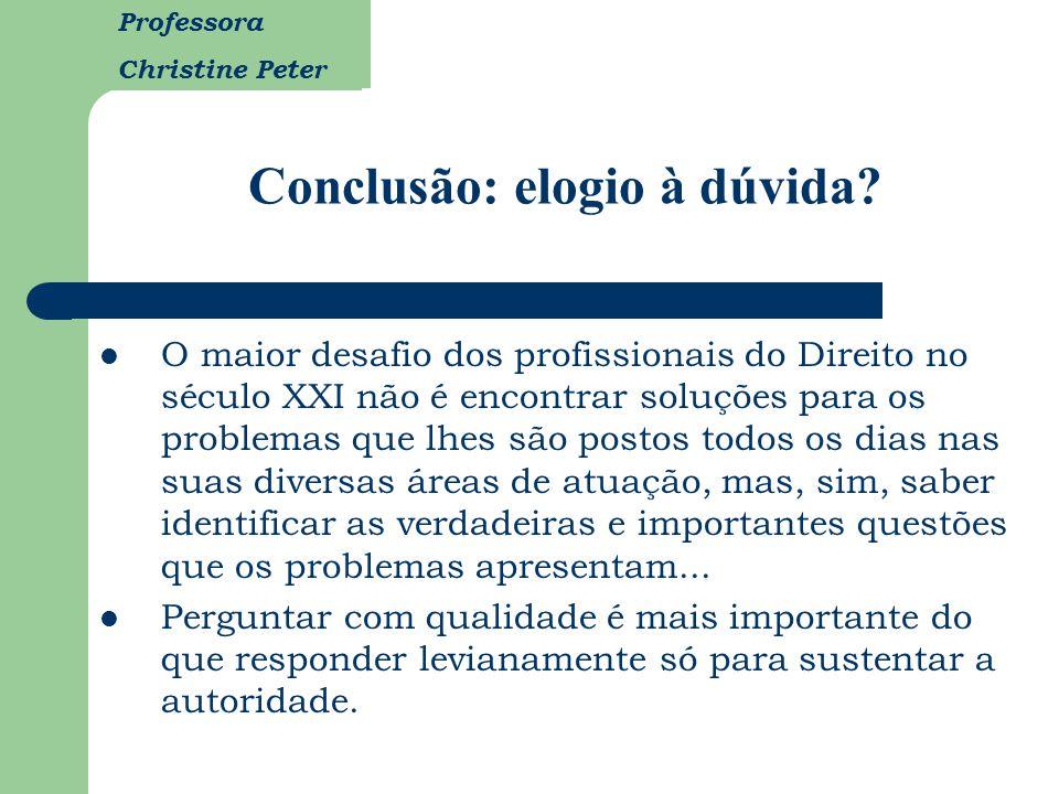 Professora Christine Peter Conclusão: elogio à dúvida? O maior desafio dos profissionais do Direito no século XXI não é encontrar soluções para os pro