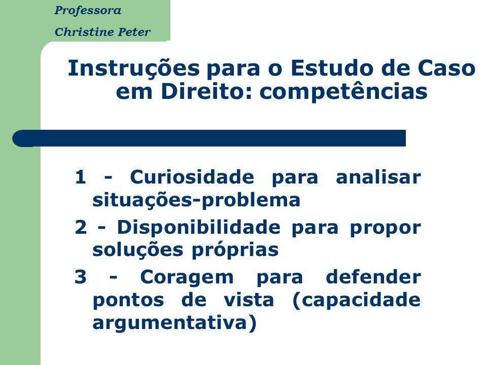 Professora Christine Peter Instruções para o Estudo de Caso em Direito: competências 1 - Curiosidade para analisar situações-problema 2 - Disponibilid