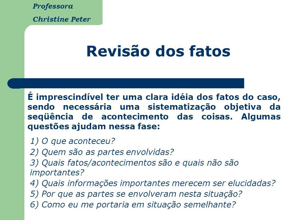 Professora Christine Peter Revisão dos fatos É imprescindível ter uma clara idéia dos fatos do caso, sendo necessária uma sistematização objetiva da s