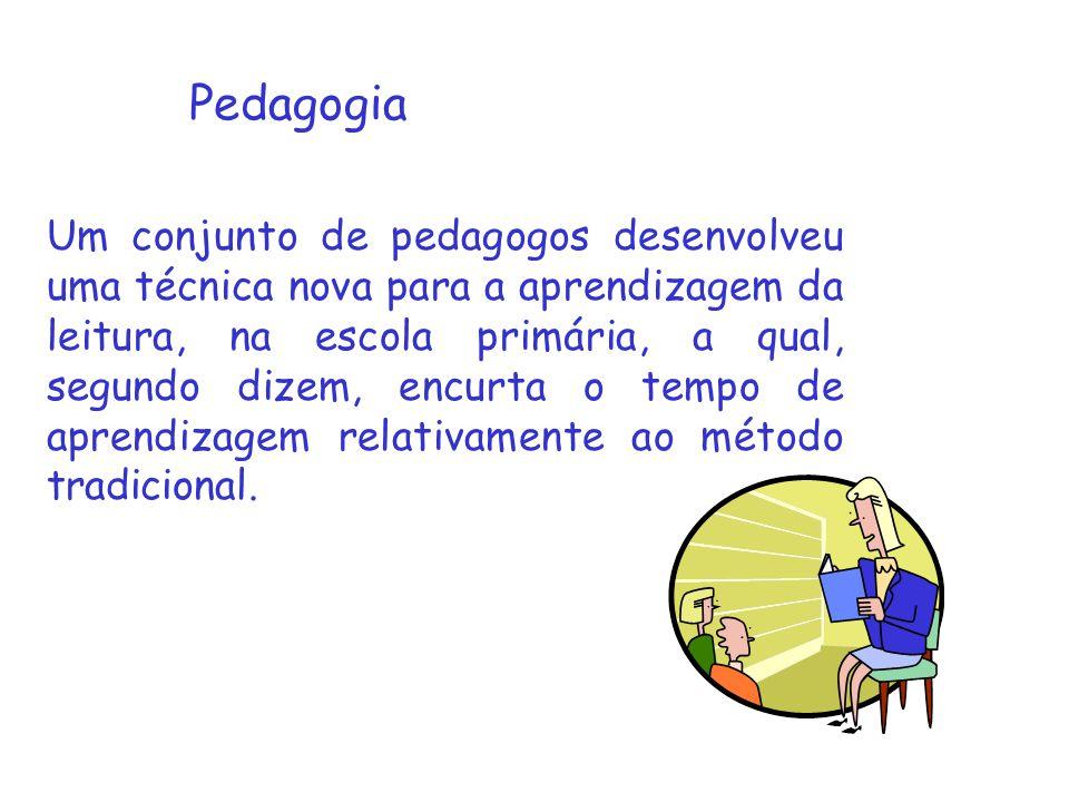 Pedagogia Um conjunto de pedagogos desenvolveu uma técnica nova para a aprendizagem da leitura, na escola primária, a qual, segundo dizem, encurta o tempo de aprendizagem relativamente ao método tradicional.