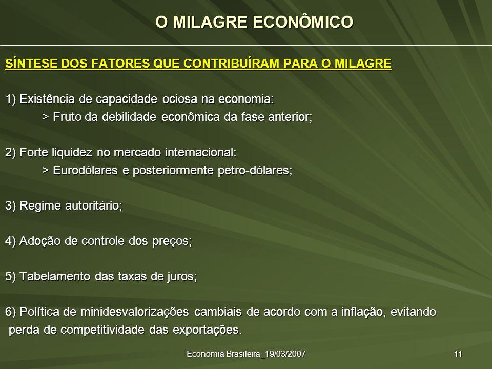 Economia Brasileira_19/03/2007 11 SÍNTESE DOS FATORES QUE CONTRIBUÍRAM PARA O MILAGRE 1) Existência de capacidade ociosa na economia: > Fruto da debil