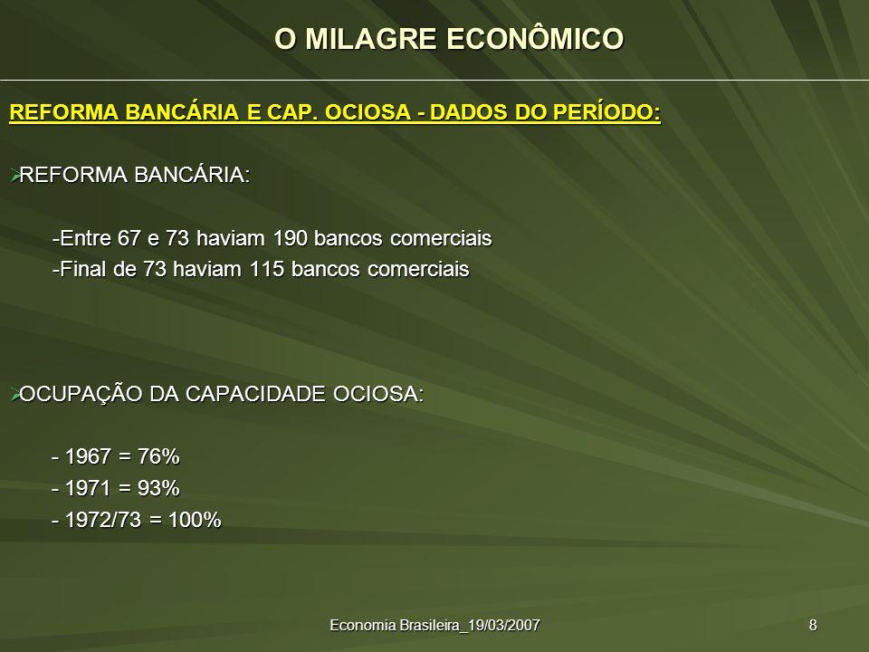 Economia Brasileira_19/03/2007 8 REFORMA BANCÁRIA E CAP. OCIOSA - DADOS DO PERÍODO: REFORMA BANCÁRIA: REFORMA BANCÁRIA: -Entre 67 e 73 haviam 190 banc