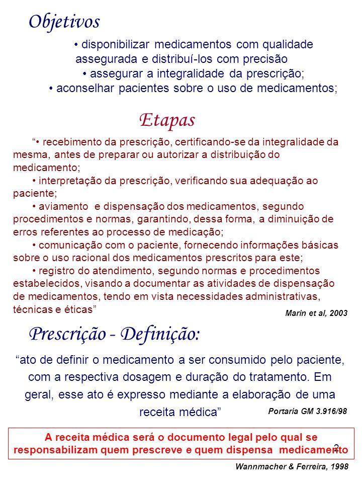 2 disponibilizar medicamentos com qualidade assegurada e distribuí-los com precisão assegurar a integralidade da prescrição; aconselhar pacientes sobre o uso de medicamentos; Objetivos recebimento da prescrição, certificando-se da integralidade da mesma, antes de preparar ou autorizar a distribuição do medicamento; interpretação da prescrição, verificando sua adequação ao paciente; aviamento e dispensação dos medicamentos, segundo procedimentos e normas, garantindo, dessa forma, a diminuição de erros referentes ao processo de medicação; comunicação com o paciente, fornecendo informações básicas sobre o uso racional dos medicamentos prescritos para este; registro do atendimento, segundo normas e procedimentos estabelecidos, visando a documentar as atividades de dispensação de medicamentos, tendo em vista necessidades administrativas, técnicas e éticas Marin et al, 2003 ato de definir o medicamento a ser consumido pelo paciente, com a respectiva dosagem e duração do tratamento.