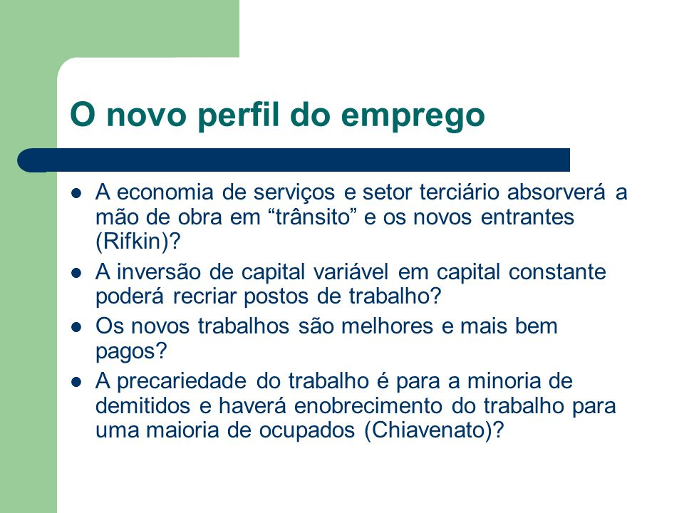 O novo perfil do emprego A economia de serviços e setor terciário absorverá a mão de obra em trânsito e os novos entrantes (Rifkin).