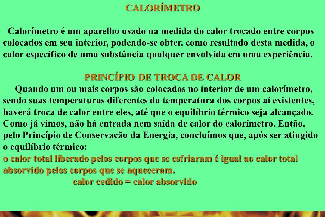 CALORÍMETRO Calorímetro é um aparelho usado na medida do calor trocado entre corpos colocados em seu interior, podendo-se obter, como resultado desta medida, o calor específico de uma substância qualquer envolvida em uma experiência.