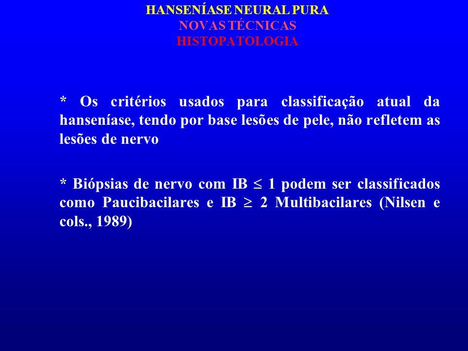 HANSENÍASE NEURAL PURA NOVAS TÉCNICAS HISTOPATOLOGIA * Os critérios usados para classificação atual da hanseníase, tendo por base lesões de pele, não