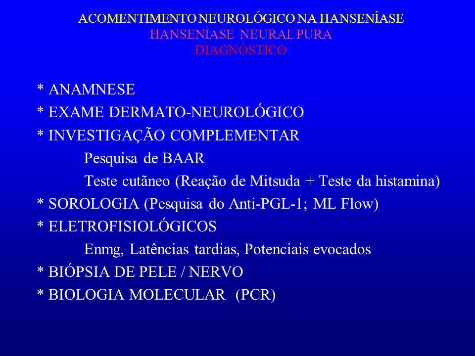 ACOMENTIMENTO NEUROLÓGICO NA HANSENÍASE HANSENÍASE NEURAL PURA DIAGNÓSTICO * ANAMNESE * EXAME DERMATO-NEUROLÓGICO * INVESTIGAÇÃO COMPLEMENTAR Pesquisa
