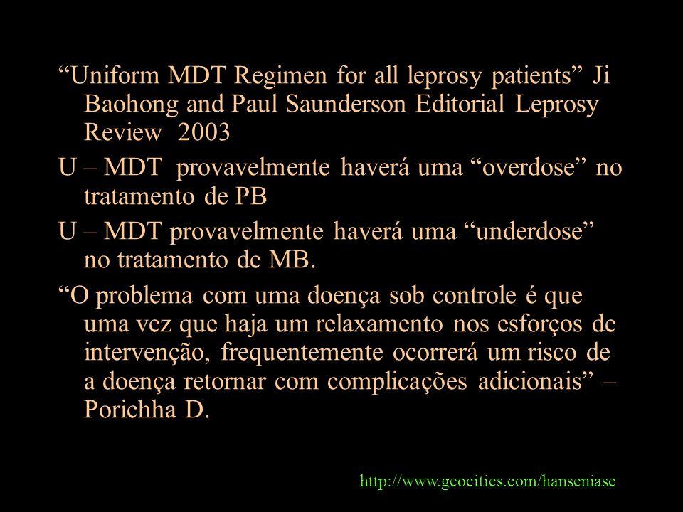 Uniform MDT Regimen for all leprosy patients Ji Baohong and Paul Saunderson Editorial Leprosy Review 2003 U – MDT provavelmente haverá uma overdose no tratamento de PB U – MDT provavelmente haverá uma underdose no tratamento de MB.