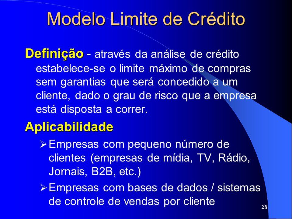 28 Modelo Limite de Crédito Definição Definição - através da análise de crédito estabelece-se o limite máximo de compras sem garantias que será concedido a um cliente, dado o grau de risco que a empresa está disposta a correr.Aplicabilidade Empresas com pequeno número de clientes (empresas de mídia, TV, Rádio, Jornais, B2B, etc.) Empresas com bases de dados / sistemas de controle de vendas por cliente