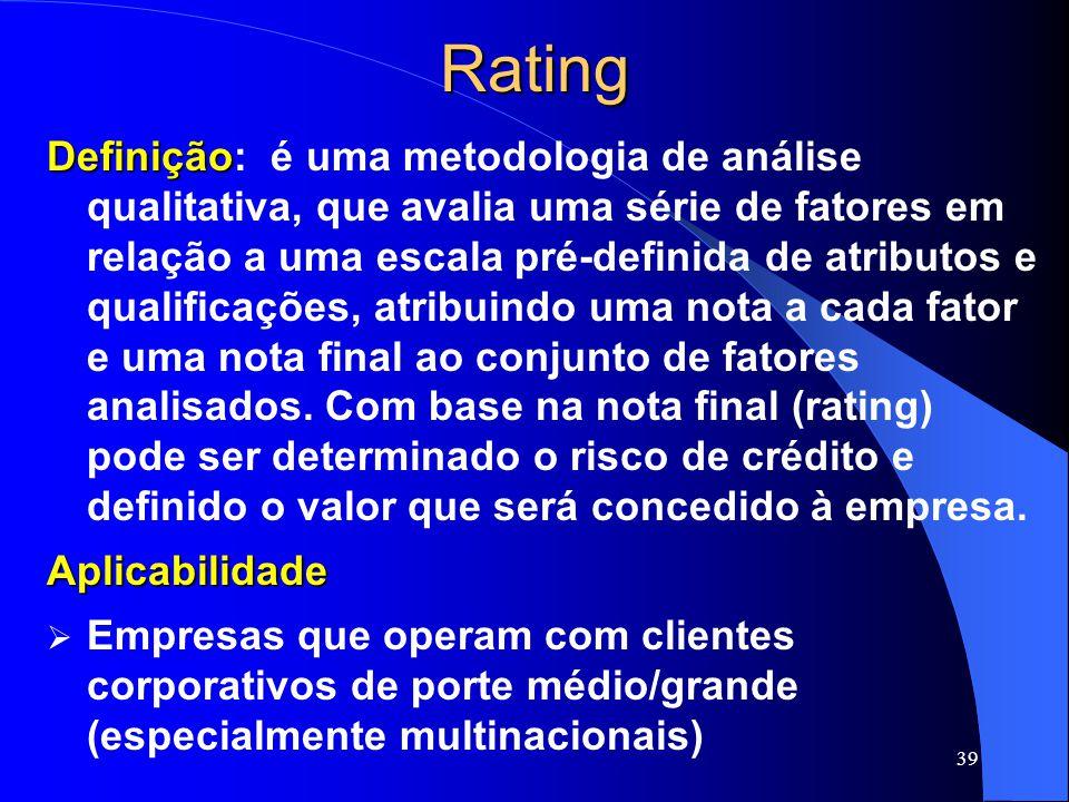 39Rating Definição Definição: é uma metodologia de análise qualitativa, que avalia uma série de fatores em relação a uma escala pré-definida de atributos e qualificações, atribuindo uma nota a cada fator e uma nota final ao conjunto de fatores analisados.
