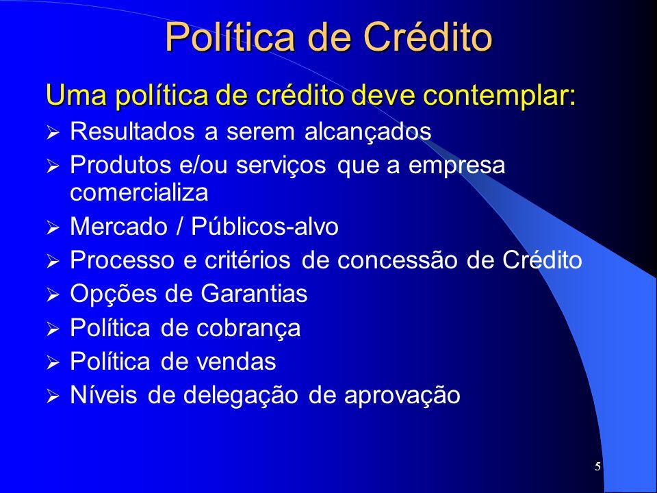 5 Política de Crédito Uma política de crédito deve contemplar: Resultados a serem alcançados Produtos e/ou serviços que a empresa comercializa Mercado / Públicos-alvo Processo e critérios de concessão de Crédito Opções de Garantias Política de cobrança Política de vendas Níveis de delegação de aprovação
